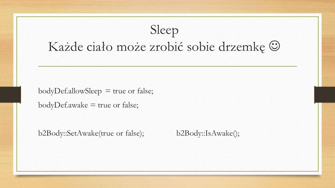 Sleep Każde ciało może zrobić sobie drzemkę bodyDef.allowSleep = true or false; bodyDef.awake = true or false; b2Body::SetAwake(true or false);b2Body: