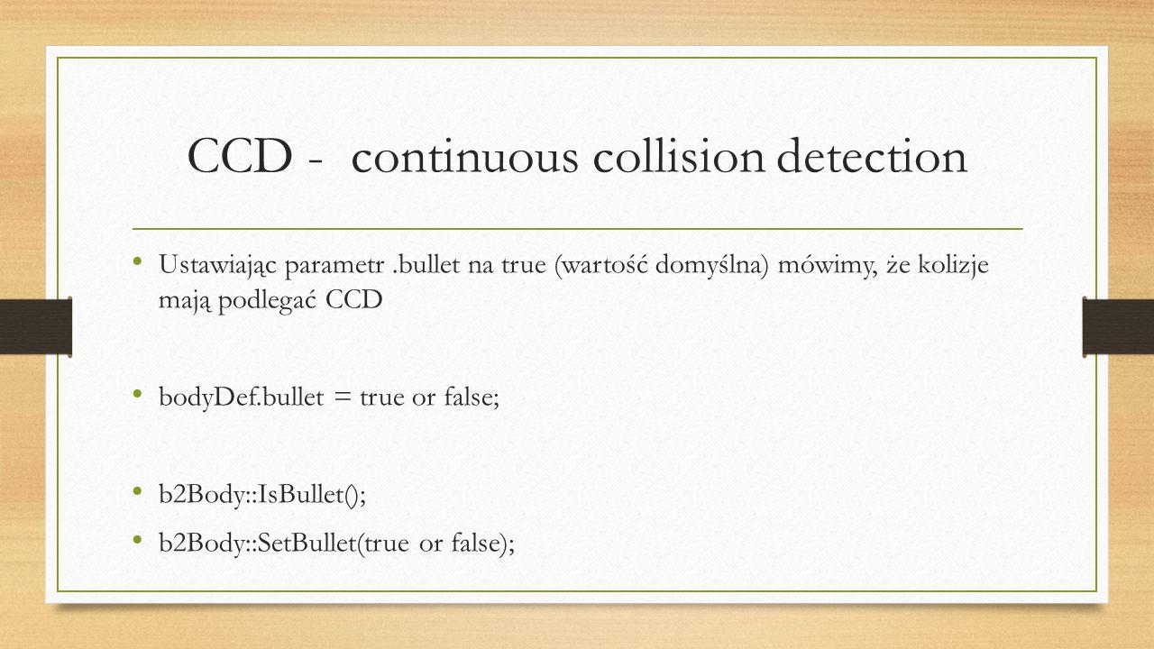 CCD - continuous collision detection Ustawiając parametr.bullet na true (wartość domyślna) mówimy, że kolizje mają podlegać CCD bodyDef.bullet = true or false; b2Body::IsBullet(); b2Body::SetBullet(true or false);