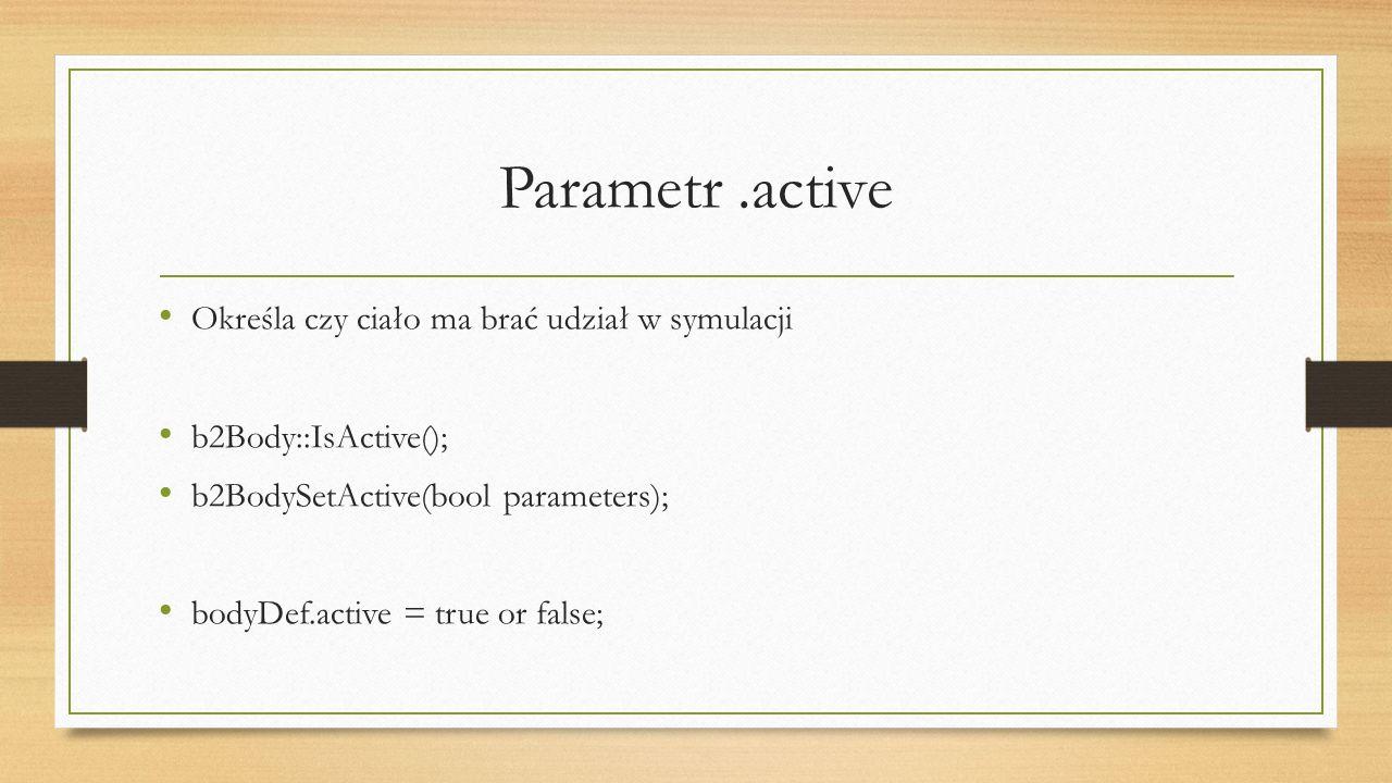 Parametr.active Określa czy ciało ma brać udział w symulacji b2Body::IsActive(); b2BodySetActive(bool parameters); bodyDef.active = true or false;