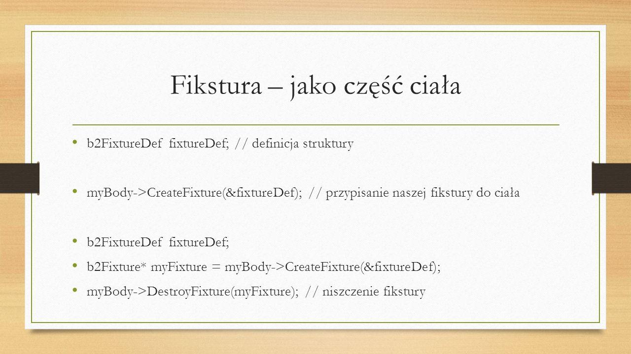 Fikstura – jako część ciała b2FixtureDef fixtureDef; // definicja struktury myBody->CreateFixture(&fixtureDef); // przypisanie naszej fikstury do ciał