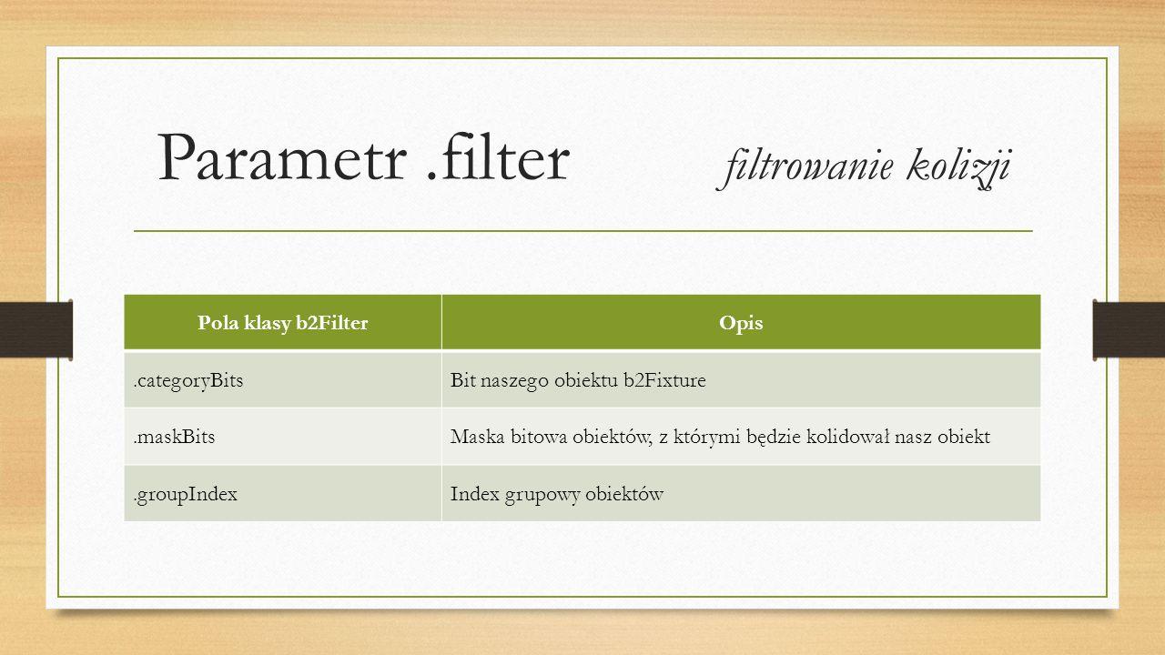 Parametr.filter filtrowanie kolizji Pola klasy b2FilterOpis.categoryBitsBit naszego obiektu b2Fixture.maskBitsMaska bitowa obiektów, z którymi będzie kolidował nasz obiekt.groupIndexIndex grupowy obiektów