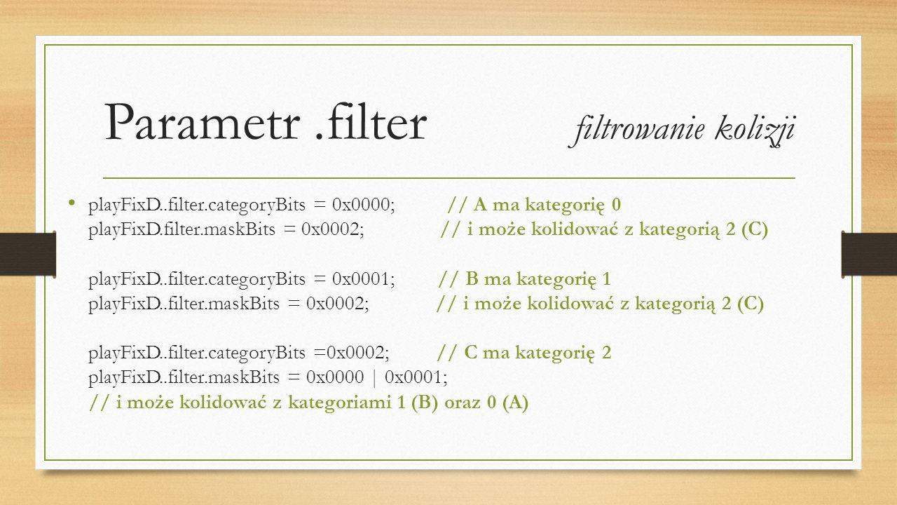 Parametr.filter filtrowanie kolizji playFixD..filter.categoryBits = 0x0000; // A ma kategorię 0 playFixD.filter.maskBits = 0x0002; // i może kolidować z kategorią 2 (C) playFixD..filter.categoryBits = 0x0001; // B ma kategorię 1 playFixD..filter.maskBits = 0x0002; // i może kolidować z kategorią 2 (C) playFixD..filter.categoryBits =0x0002; // C ma kategorię 2 playFixD..filter.maskBits = 0x0000 | 0x0001; // i może kolidować z kategoriami 1 (B) oraz 0 (A)