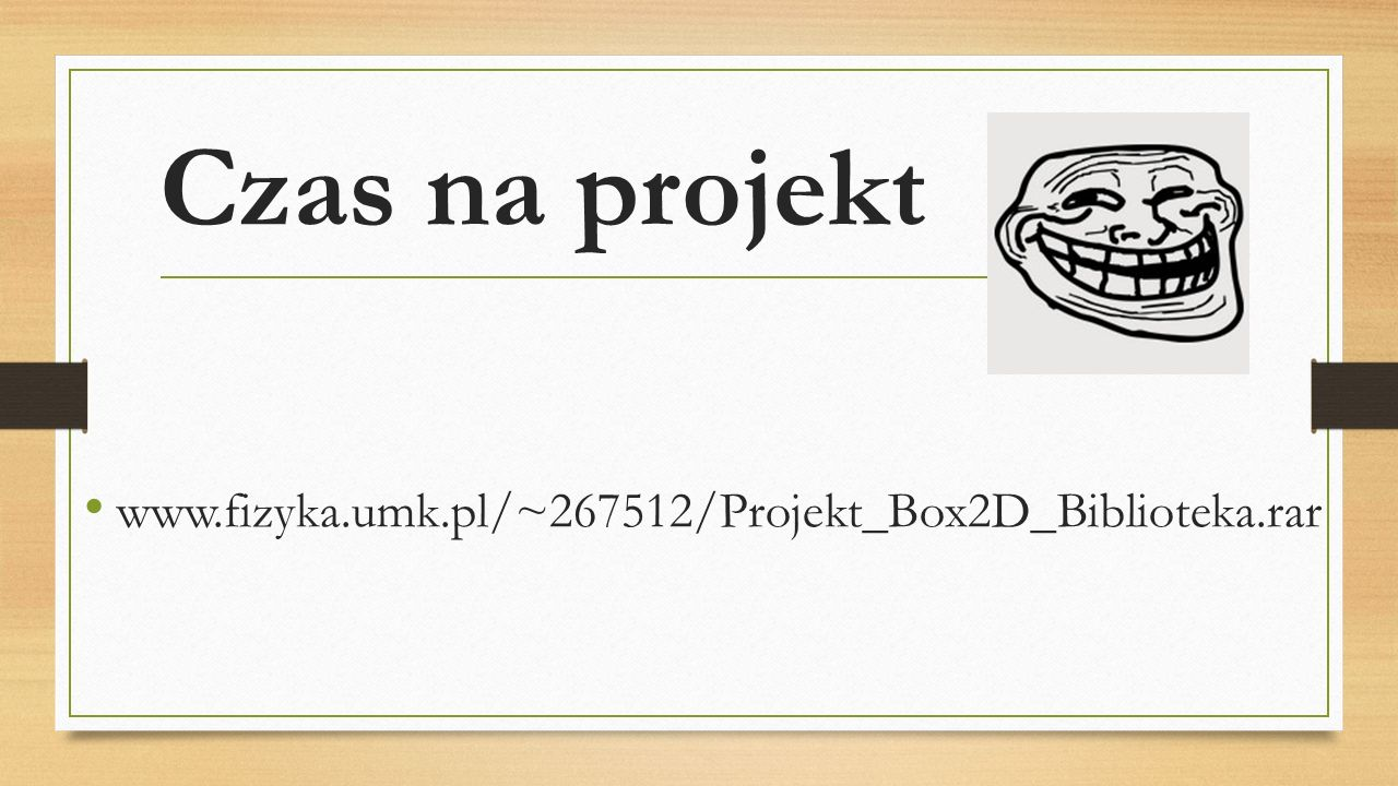 Czas na projekt www.fizyka.umk.pl/~267512/Projekt_Box2D_Biblioteka.rar