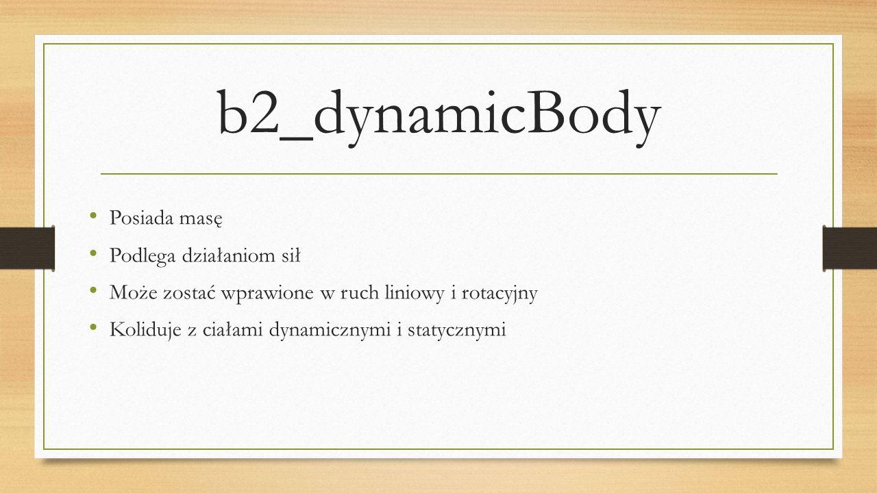 b2_dynamicBody Posiada masę Podlega działaniom sił Może zostać wprawione w ruch liniowy i rotacyjny Koliduje z ciałami dynamicznymi i statycznymi