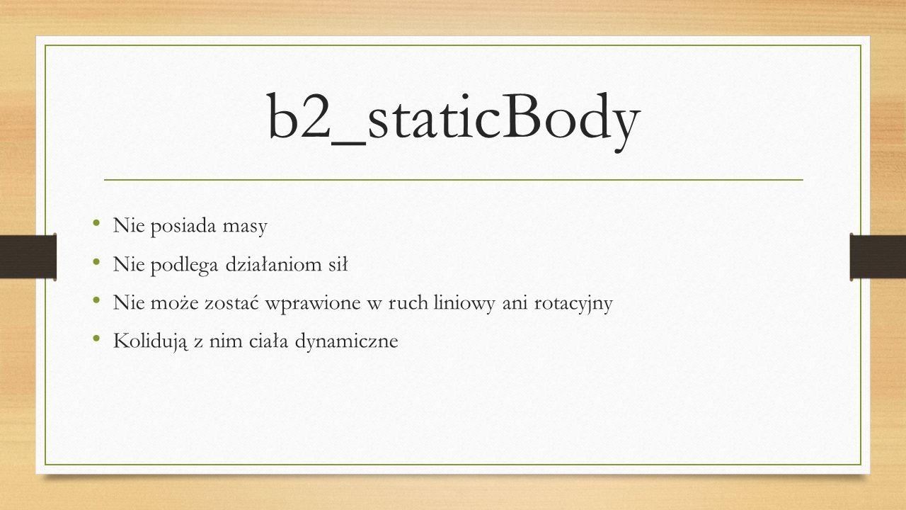 b2_staticBody Nie posiada masy Nie podlega działaniom sił Nie może zostać wprawione w ruch liniowy ani rotacyjny Kolidują z nim ciała dynamiczne