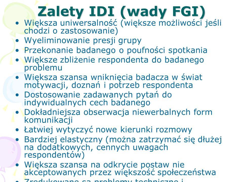 Zalety IDI (wady FGI) Większa uniwersalność (większe możliwości jeśli chodzi o zastosowanie) Wyeliminowanie presji grupy Przekonanie badanego o poufno