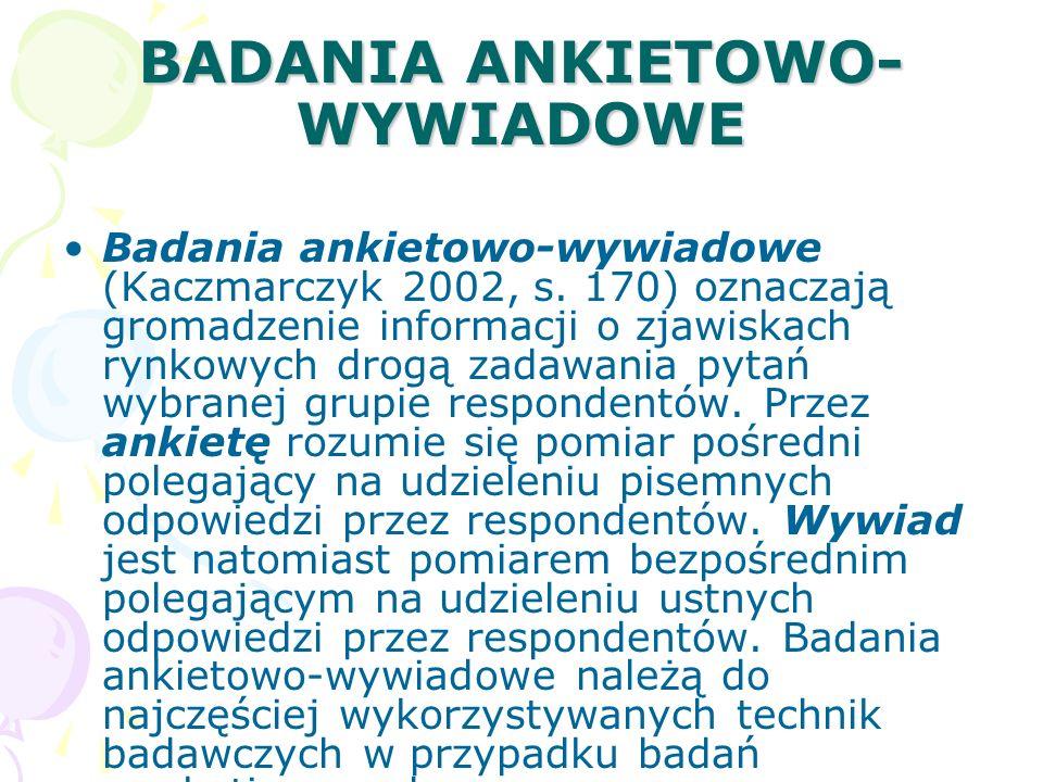 BADANIA ANKIETOWO- WYWIADOWE Badania ankietowo-wywiadowe (Kaczmarczyk 2002, s. 170) oznaczają gromadzenie informacji o zjawiskach rynkowych drogą zada