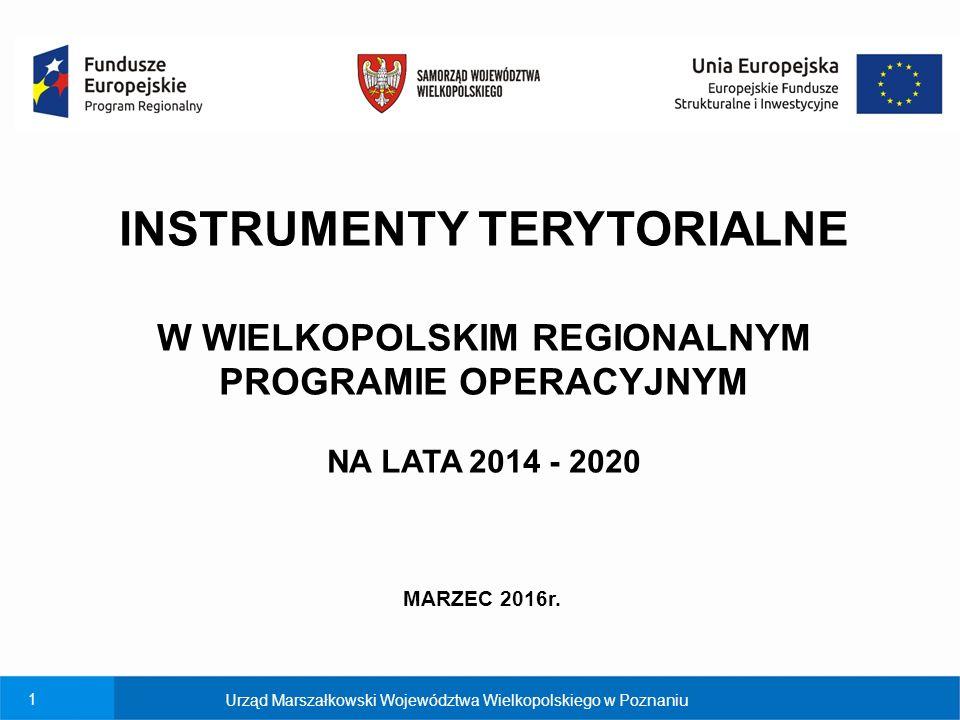 1 Urząd Marszałkowski Województwa Wielkopolskiego w Poznaniu INSTRUMENTY TERYTORIALNE W WIELKOPOLSKIM REGIONALNYM PROGRAMIE OPERACYJNYM NA LATA 2014 - 2020 MARZEC 2016r.