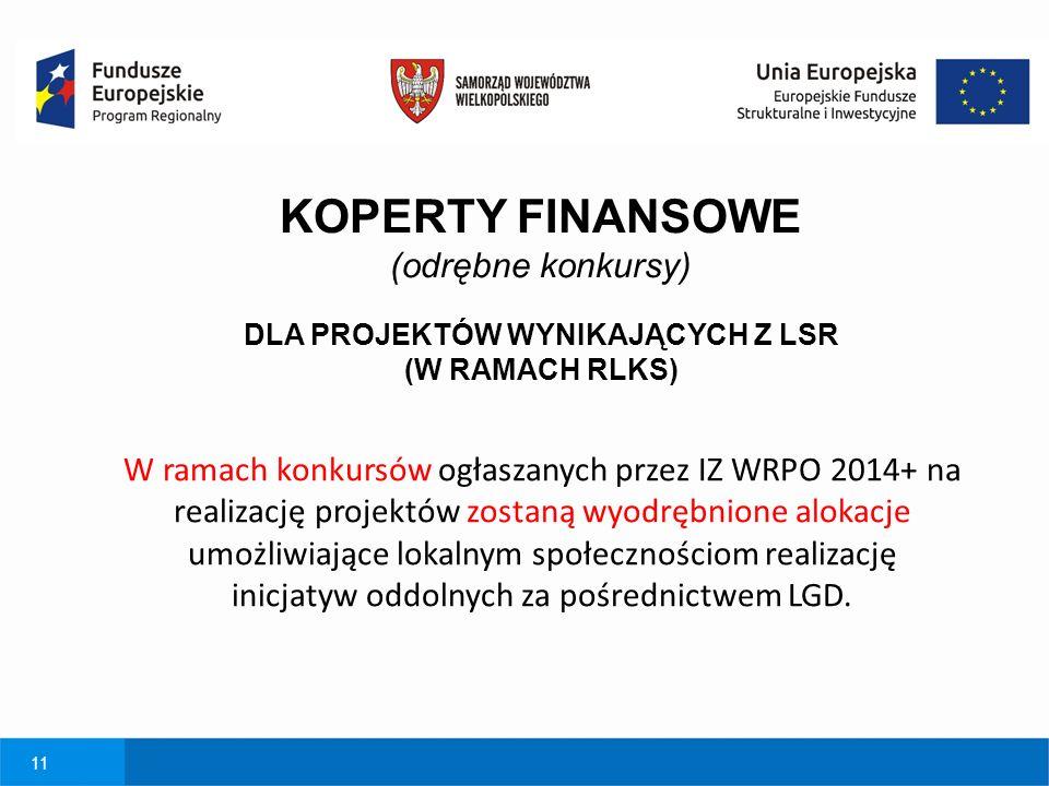 11 KOPERTY FINANSOWE (odrębne konkursy) DLA PROJEKTÓW WYNIKAJĄCYCH Z LSR (W RAMACH RLKS) W ramach konkursów ogłaszanych przez IZ WRPO 2014+ na realizację projektów zostaną wyodrębnione alokacje umożliwiające lokalnym społecznościom realizację inicjatyw oddolnych za pośrednictwem LGD.