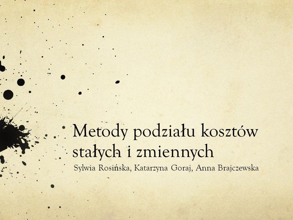 Metody podzia ł u kosztów sta ł ych i zmiennych Sylwia Rosi ń ska, Katarzyna Goraj, Anna Brajczewska