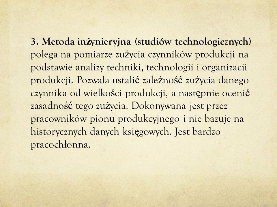 3. Metoda in ż ynieryjna (studiów technologicznych) polega na pomiarze zu ż ycia czynników produkcji na podstawie analizy techniki, technologii i orga