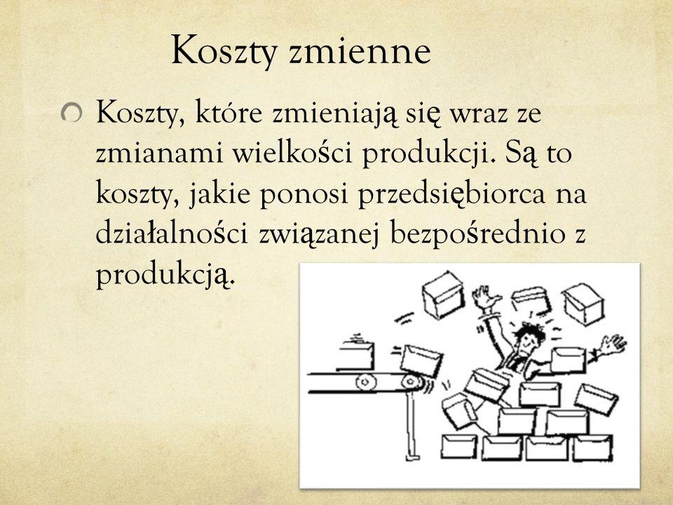Koszty zmienne Koszty, które zmieniaj ą si ę wraz ze zmianami wielko ś ci produkcji.