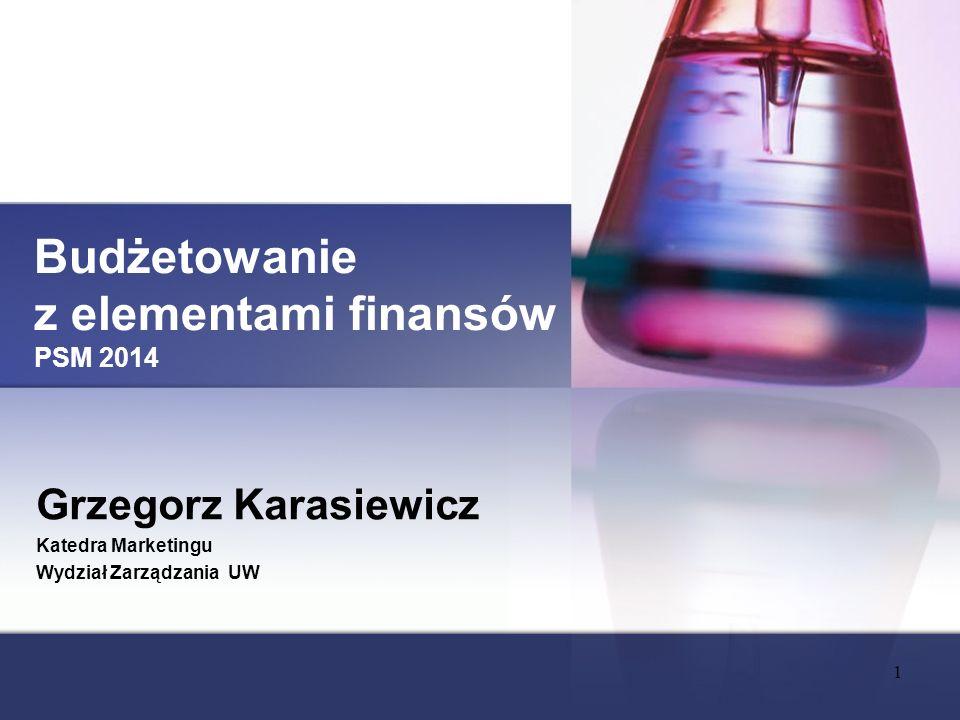 Budżetowanie z elementami finansów PSM 2014 Grzegorz Karasiewicz Katedra Marketingu Wydział Zarządzania UW 1