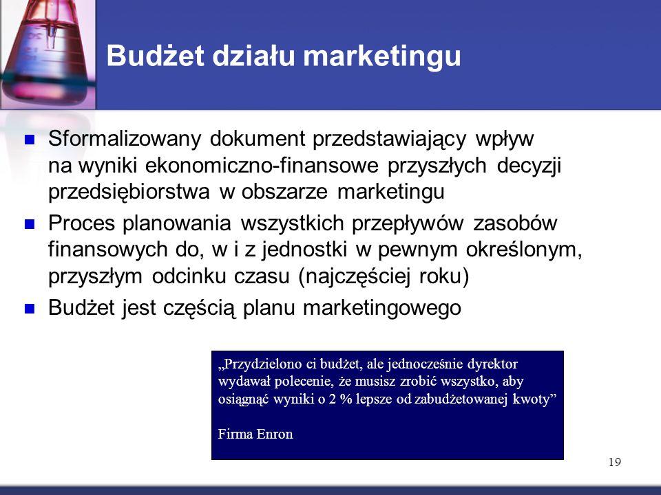"""19 Budżet działu marketingu Sformalizowany dokument przedstawiający wpływ na wyniki ekonomiczno-finansowe przyszłych decyzji przedsiębiorstwa w obszarze marketingu Proces planowania wszystkich przepływów zasobów finansowych do, w i z jednostki w pewnym określonym, przyszłym odcinku czasu (najczęściej roku) Budżet jest częścią planu marketingowego """"Przydzielono ci budżet, ale jednocześnie dyrektor wydawał polecenie, że musisz zrobić wszystko, aby osiągnąć wyniki o 2 % lepsze od zabudżetowanej kwoty Firma Enron"""