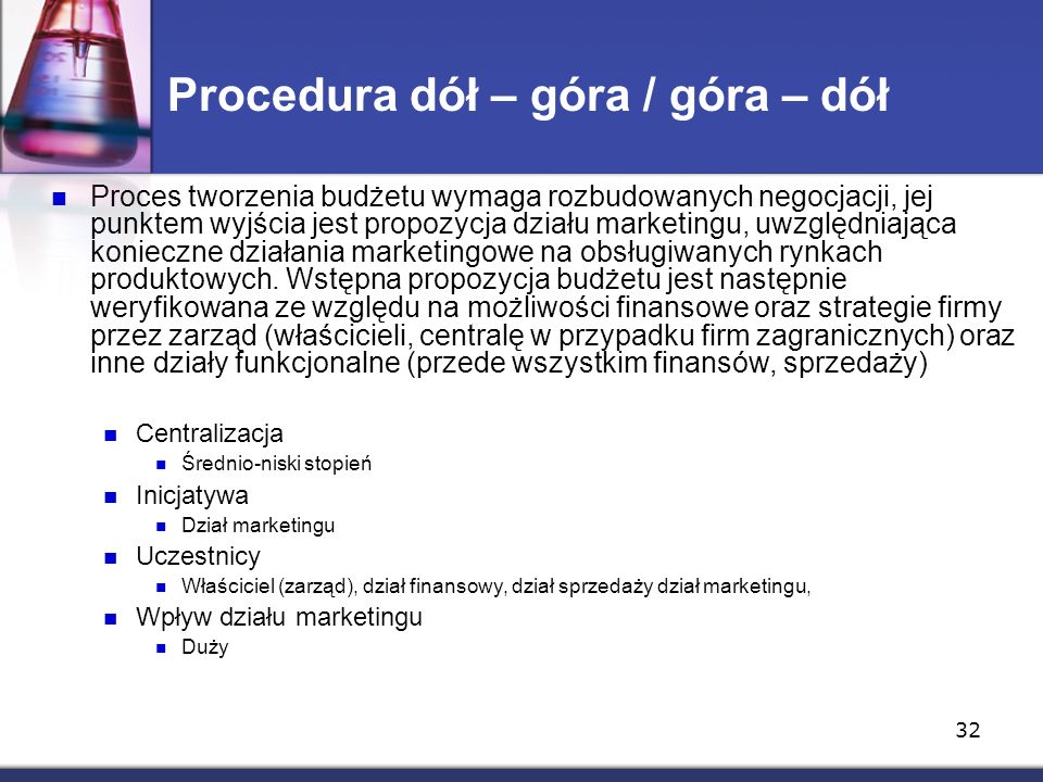 32 Procedura dół – góra / góra – dół Proces tworzenia budżetu wymaga rozbudowanych negocjacji, jej punktem wyjścia jest propozycja działu marketingu, uwzględniająca konieczne działania marketingowe na obsługiwanych rynkach produktowych.