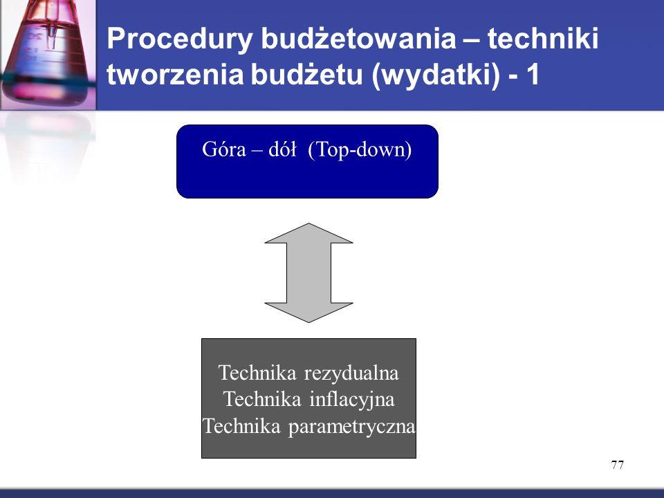Procedury budżetowania – techniki tworzenia budżetu (wydatki) - 1 Góra – dół (Top-down) Technika rezydualna Technika inflacyjna Technika parametryczna 77