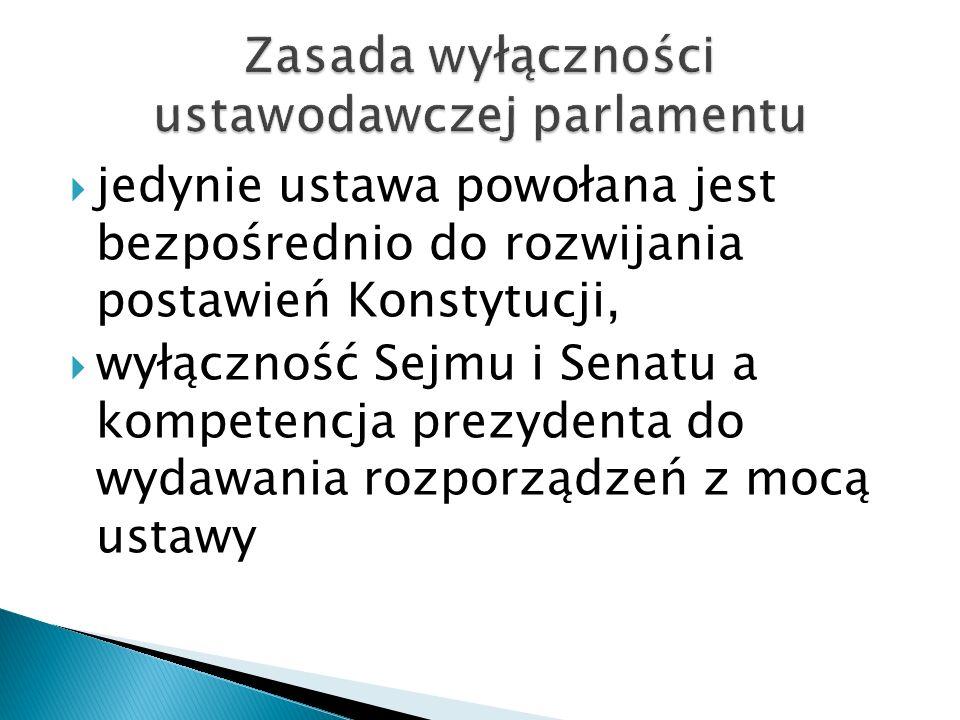  jedynie ustawa powołana jest bezpośrednio do rozwijania postawień Konstytucji,  wyłączność Sejmu i Senatu a kompetencja prezydenta do wydawania roz