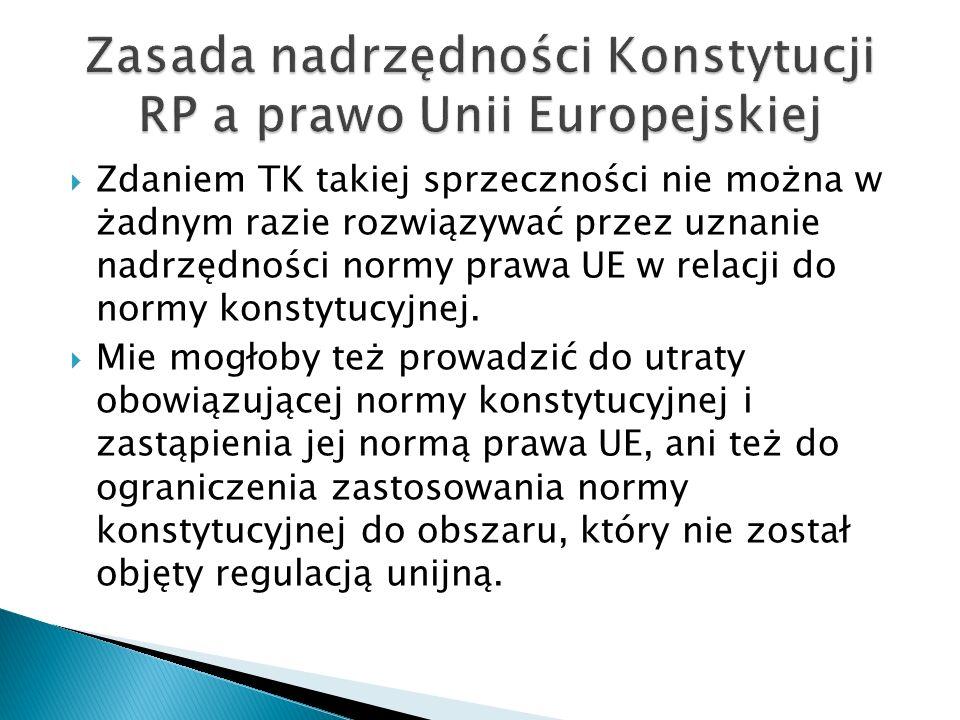  Zdaniem TK takiej sprzeczności nie można w żadnym razie rozwiązywać przez uznanie nadrzędności normy prawa UE w relacji do normy konstytucyjnej.  M