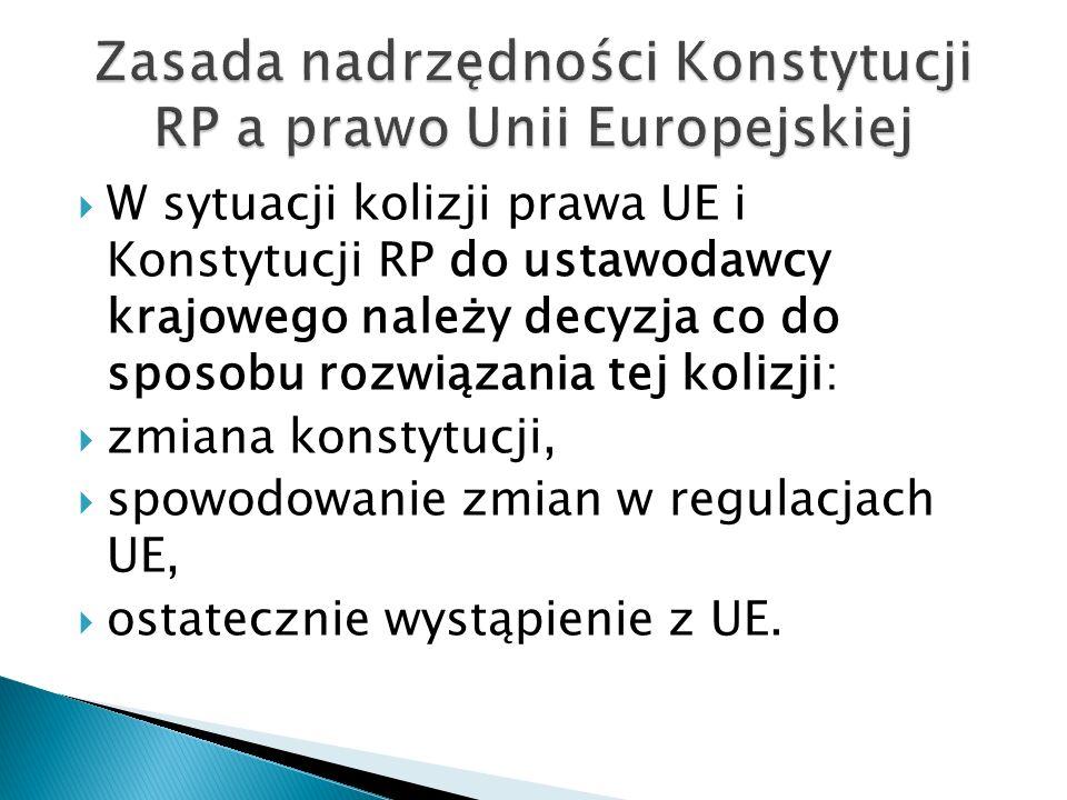  W sytuacji kolizji prawa UE i Konstytucji RP do ustawodawcy krajowego należy decyzja co do sposobu rozwiązania tej kolizji:  zmiana konstytucji, 