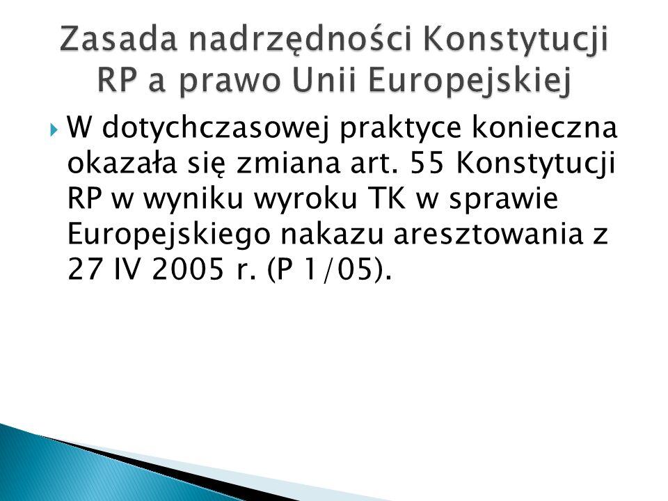  W dotychczasowej praktyce konieczna okazała się zmiana art. 55 Konstytucji RP w wyniku wyroku TK w sprawie Europejskiego nakazu aresztowania z 27 IV