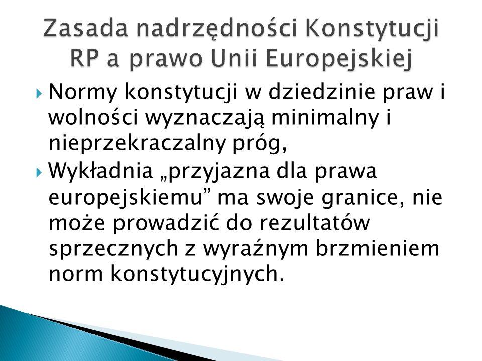 """ Normy konstytucji w dziedzinie praw i wolności wyznaczają minimalny i nieprzekraczalny próg,  Wykładnia """"przyjazna dla prawa europejskiemu"""" ma swoj"""