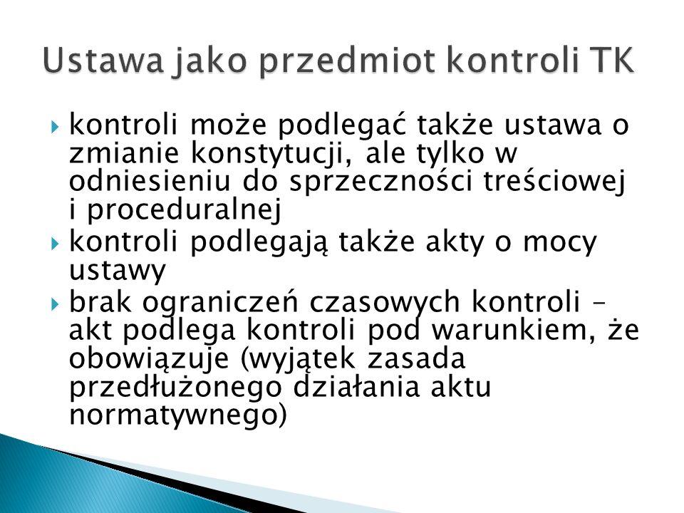  kontroli może podlegać także ustawa o zmianie konstytucji, ale tylko w odniesieniu do sprzeczności treściowej i proceduralnej  kontroli podlegają t