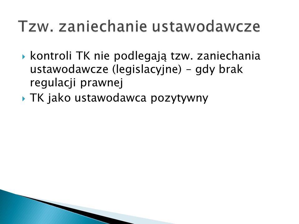  kontroli TK nie podlegają tzw. zaniechania ustawodawcze (legislacyjne) – gdy brak regulacji prawnej  TK jako ustawodawca pozytywny