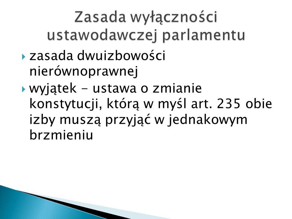  zasada dwuizbowości nierównoprawnej  wyjątek - ustawa o zmianie konstytucji, którą w myśl art. 235 obie izby muszą przyjąć w jednakowym brzmieniu