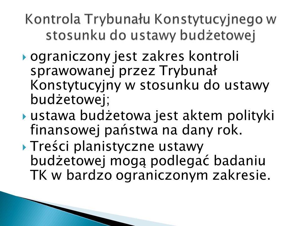 ograniczony jest zakres kontroli sprawowanej przez Trybunał Konstytucyjny w stosunku do ustawy budżetowej;  ustawa budżetowa jest aktem polityki fi