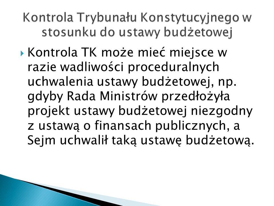  Kontrola TK może mieć miejsce w razie wadliwości proceduralnych uchwalenia ustawy budżetowej, np. gdyby Rada Ministrów przedłożyła projekt ustawy bu