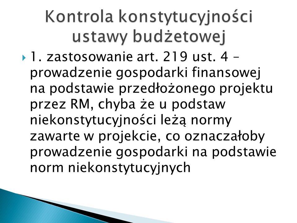  1. zastosowanie art. 219 ust. 4 – prowadzenie gospodarki finansowej na podstawie przedłożonego projektu przez RM, chyba że u podstaw niekonstytucyjn