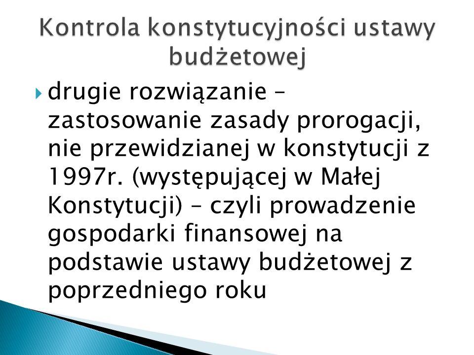  drugie rozwiązanie – zastosowanie zasady prorogacji, nie przewidzianej w konstytucji z 1997r. (występującej w Małej Konstytucji) – czyli prowadzenie