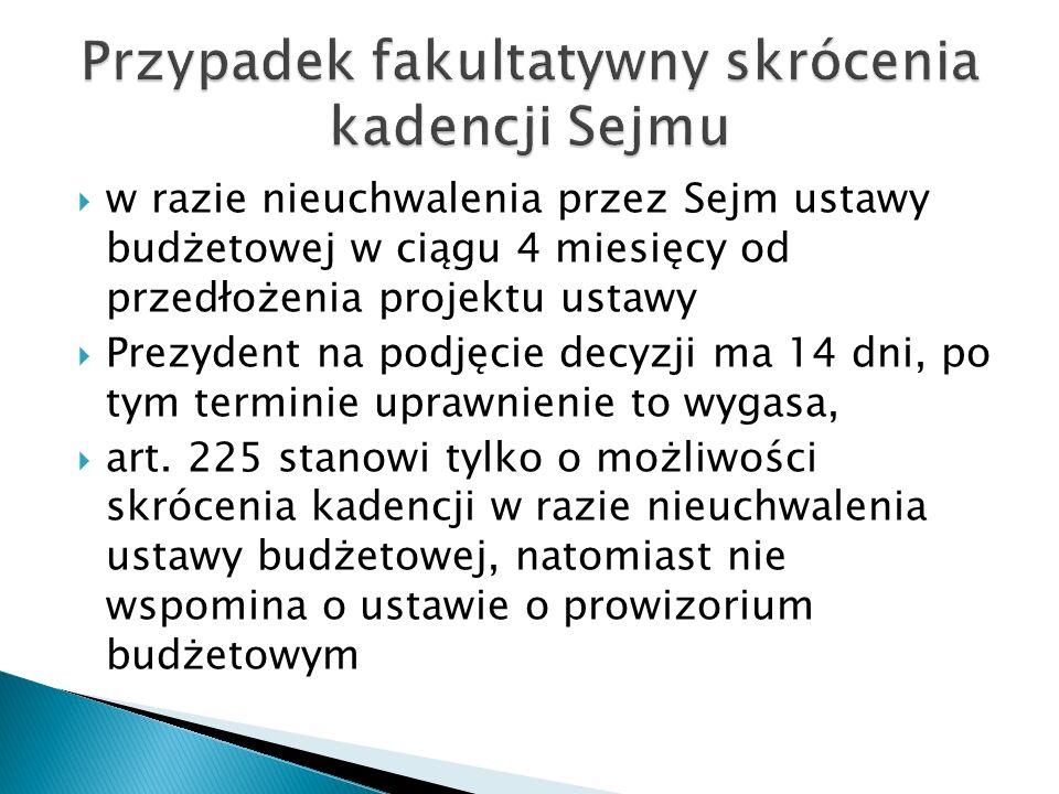  w razie nieuchwalenia przez Sejm ustawy budżetowej w ciągu 4 miesięcy od przedłożenia projektu ustawy  Prezydent na podjęcie decyzji ma 14 dni, po