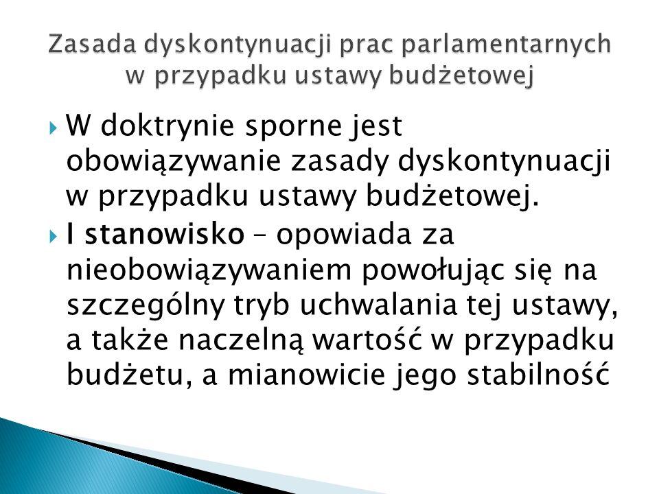 W doktrynie sporne jest obowiązywanie zasady dyskontynuacji w przypadku ustawy budżetowej.  I stanowisko – opowiada za nieobowiązywaniem powołując