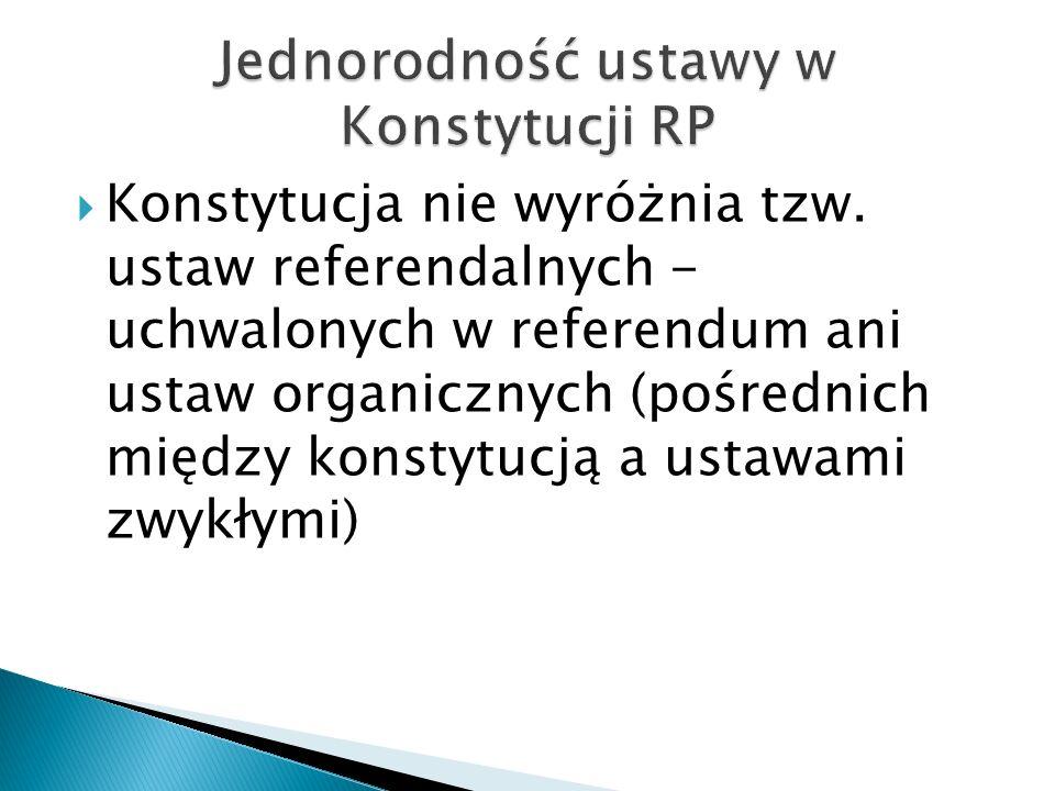  Konstytucja nie wyróżnia tzw. ustaw referendalnych - uchwalonych w referendum ani ustaw organicznych (pośrednich między konstytucją a ustawami zwykł
