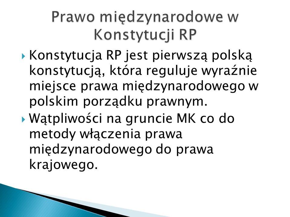  Konstytucja RP jest pierwszą polską konstytucją, która reguluje wyraźnie miejsce prawa międzynarodowego w polskim porządku prawnym.  Wątpliwości na