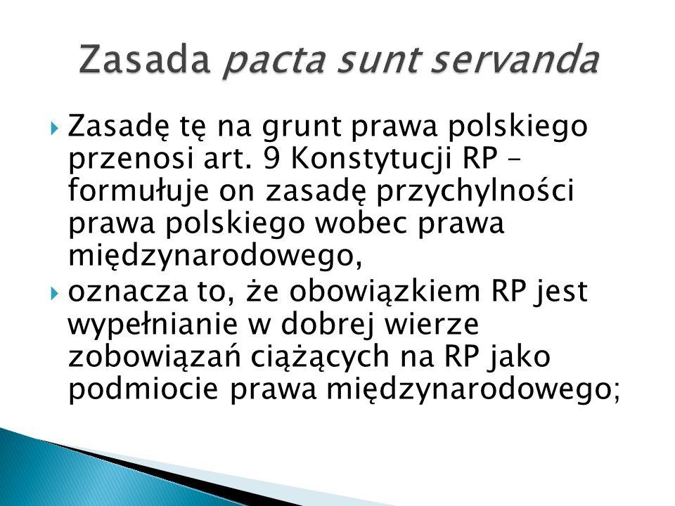  Zasadę tę na grunt prawa polskiego przenosi art. 9 Konstytucji RP – formułuje on zasadę przychylności prawa polskiego wobec prawa międzynarodowego,