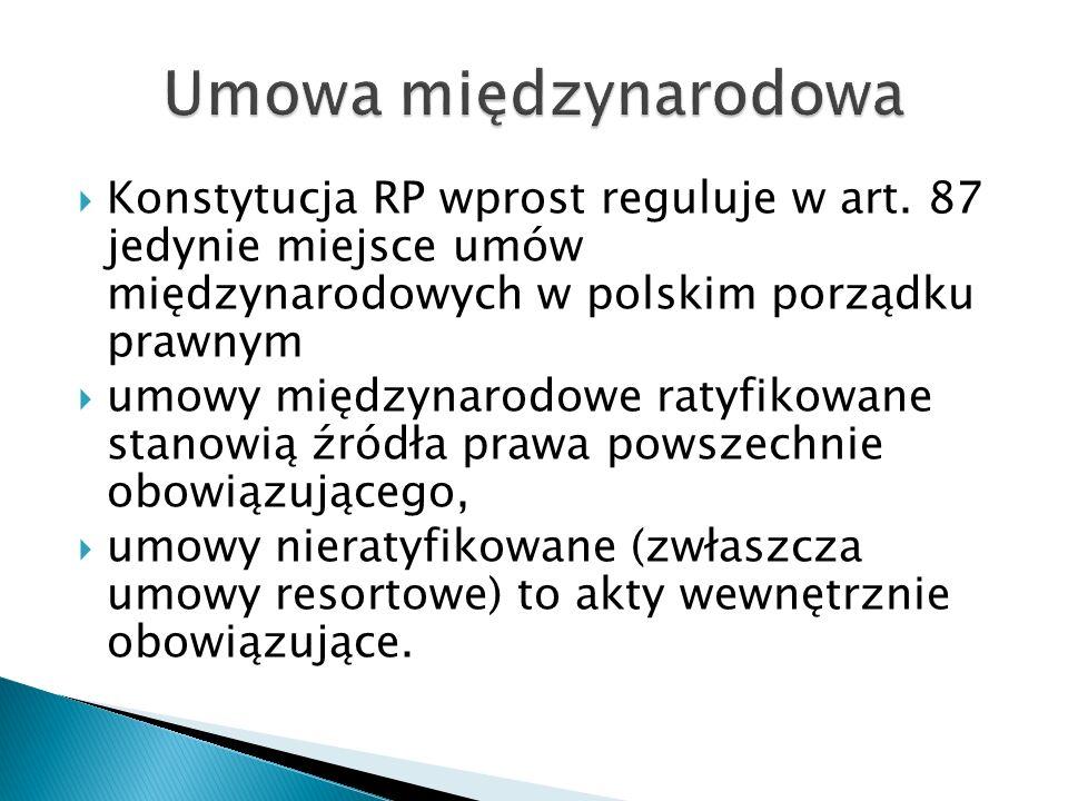  Konstytucja RP wprost reguluje w art. 87 jedynie miejsce umów międzynarodowych w polskim porządku prawnym  umowy międzynarodowe ratyfikowane stanow