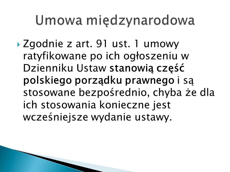  Zgodnie z art. 91 ust. 1 umowy ratyfikowane po ich ogłoszeniu w Dzienniku Ustaw stanowią część polskiego porządku prawnego i są stosowane bezpośredn