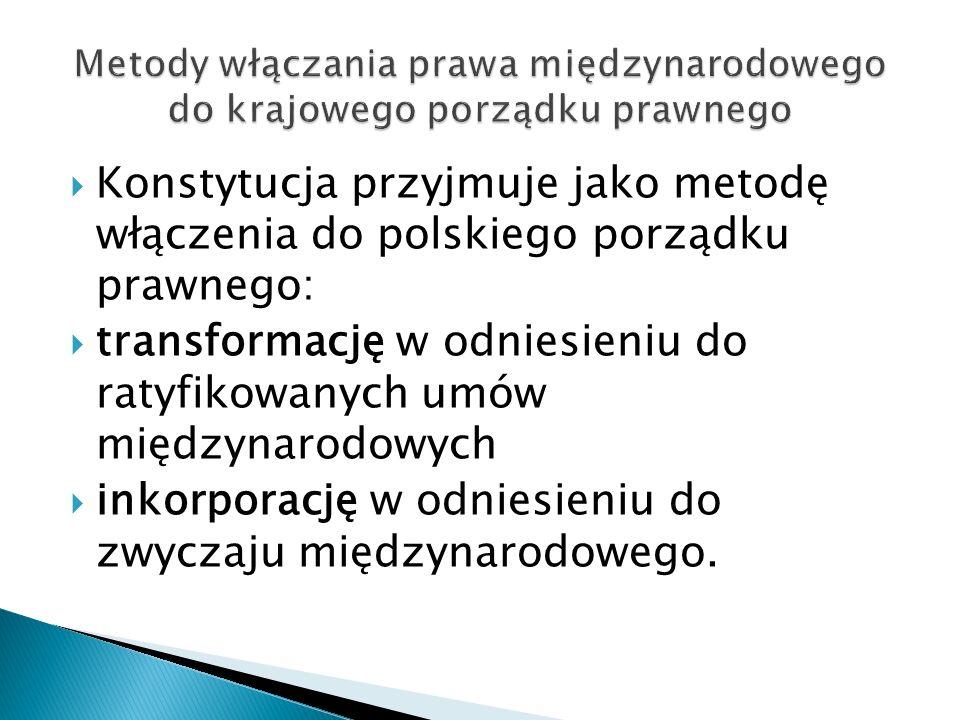  Konstytucja przyjmuje jako metodę włączenia do polskiego porządku prawnego:  transformację w odniesieniu do ratyfikowanych umów międzynarodowych 