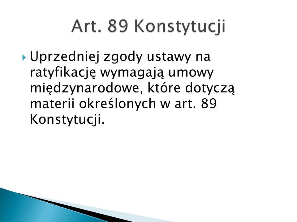  Uprzedniej zgody ustawy na ratyfikację wymagają umowy międzynarodowe, które dotyczą materii określonych w art. 89 Konstytucji.