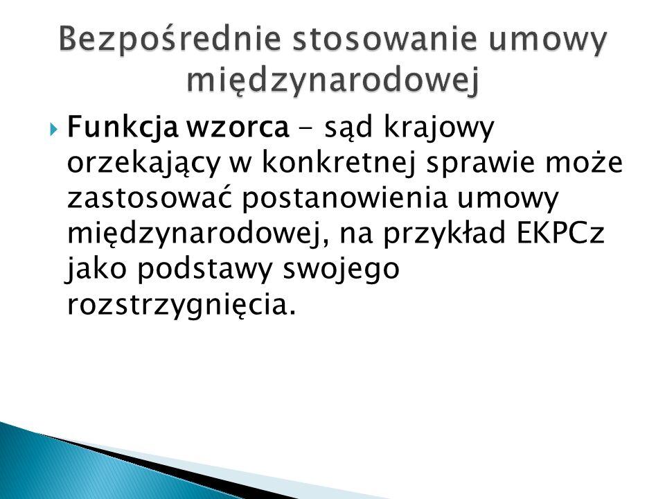  Funkcja wzorca - sąd krajowy orzekający w konkretnej sprawie może zastosować postanowienia umowy międzynarodowej, na przykład EKPCz jako podstawy sw