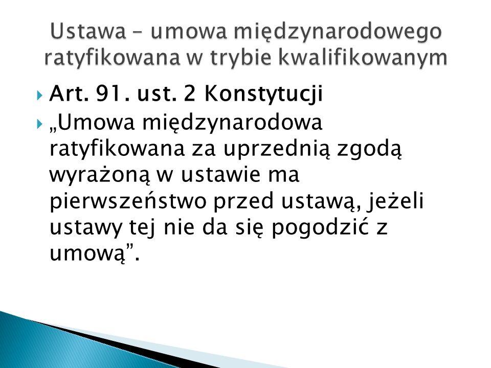 """ Art. 91. ust. 2 Konstytucji  """"Umowa międzynarodowa ratyfikowana za uprzednią zgodą wyrażoną w ustawie ma pierwszeństwo przed ustawą, jeżeli ustawy"""