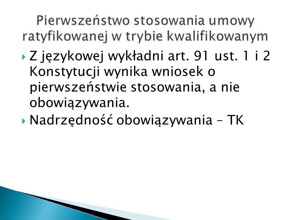  Z językowej wykładni art. 91 ust. 1 i 2 Konstytucji wynika wniosek o pierwszeństwie stosowania, a nie obowiązywania.  Nadrzędność obowiązywania – T
