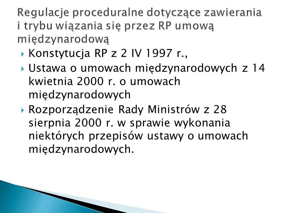  Konstytucja RP z 2 IV 1997 r.,  Ustawa o umowach międzynarodowych z 14 kwietnia 2000 r. o umowach międzynarodowych  Rozporządzenie Rady Ministrów