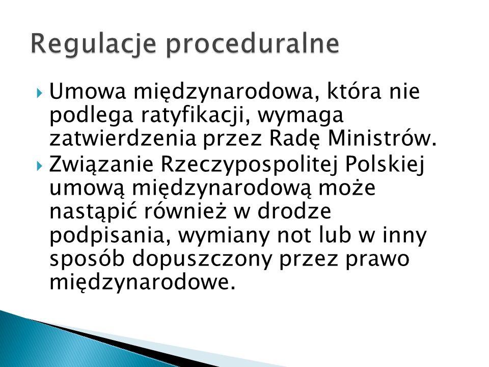  Umowa międzynarodowa, która nie podlega ratyfikacji, wymaga zatwierdzenia przez Radę Ministrów.  Związanie Rzeczypospolitej Polskiej umową międzyna