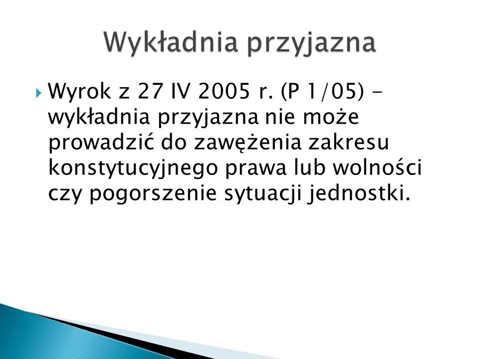  Wyrok z 27 IV 2005 r. (P 1/05) - wykładnia przyjazna nie może prowadzić do zawężenia zakresu konstytucyjnego prawa lub wolności czy pogorszenie sytu