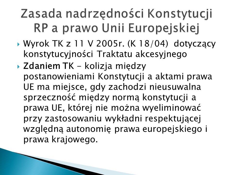  Wyrok TK z 11 V 2005r. (K 18/04) dotyczący konstytucyjności Traktatu akcesyjnego  Zdaniem TK - kolizja między postanowieniami Konstytucji a aktami