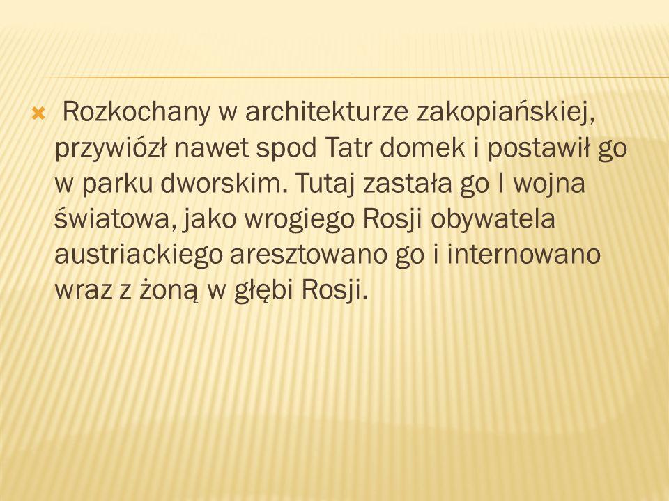  Rozkochany w architekturze zakopiańskiej, przywiózł nawet spod Tatr domek i postawił go w parku dworskim.