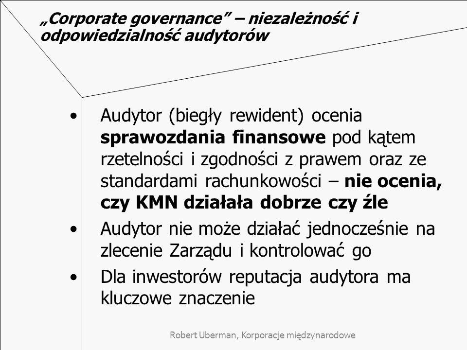 """Robert Uberman, Korporacje międzynarodowe """"Corporate governance – niezależność i odpowiedzialność audytorów Audytor (biegły rewident) ocenia sprawozdania finansowe pod kątem rzetelności i zgodności z prawem oraz ze standardami rachunkowości – nie ocenia, czy KMN działała dobrze czy źle Audytor nie może działać jednocześnie na zlecenie Zarządu i kontrolować go Dla inwestorów reputacja audytora ma kluczowe znaczenie"""